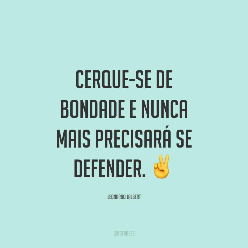 Cerque-se de bondade e nunca mais precisará se defender. ✌