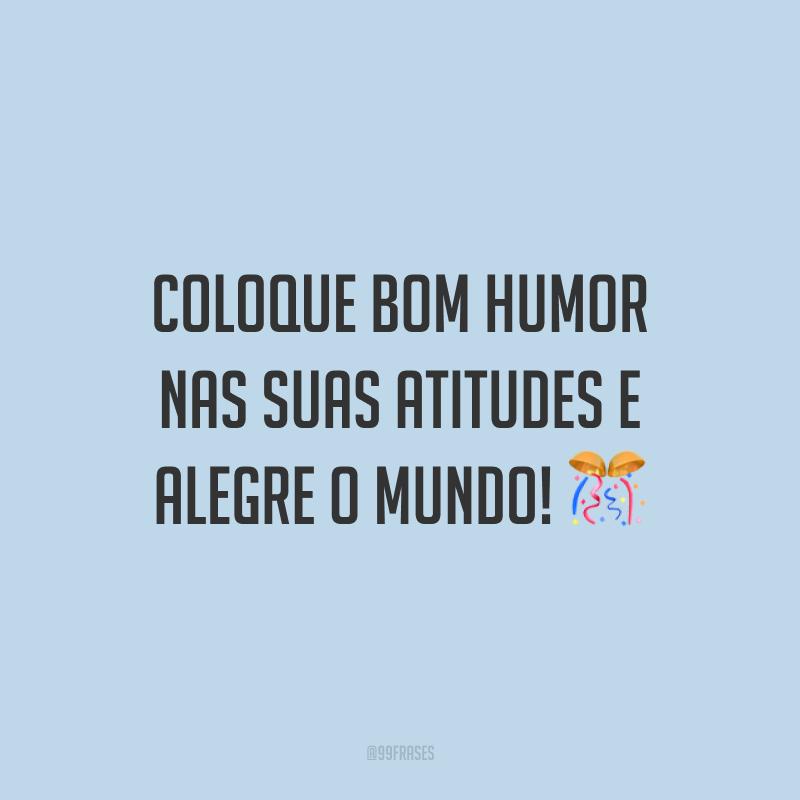 Coloque bom humor nas suas atitudes e alegre o mundo! 🎊