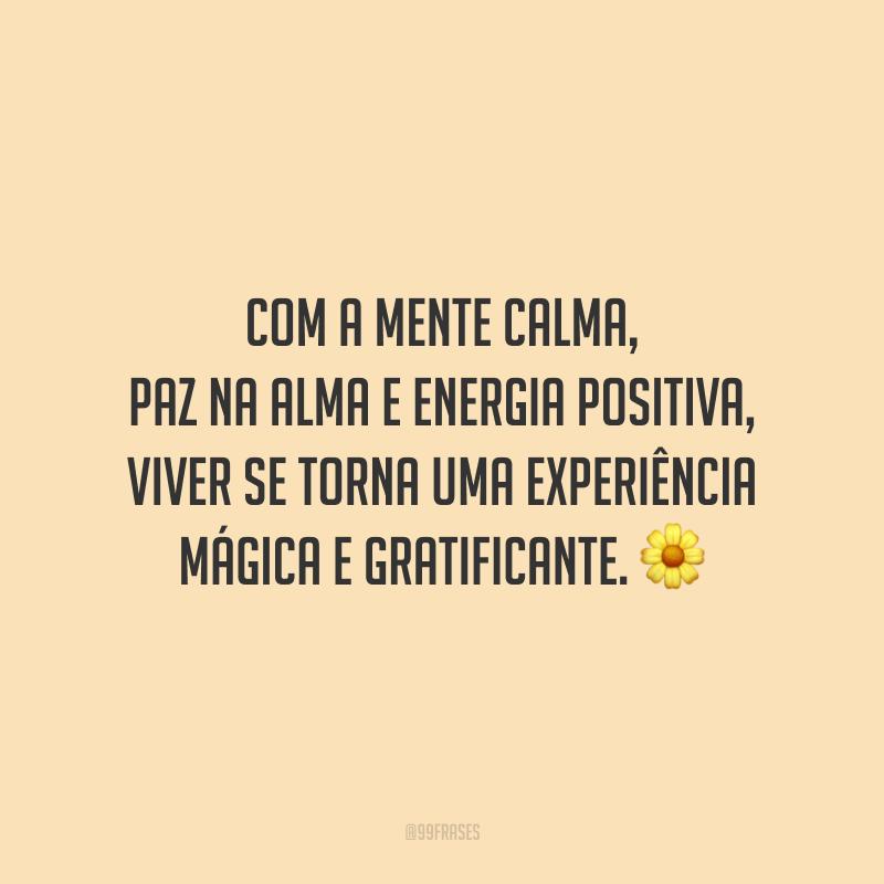 Com a mente calma, paz na alma e energia positiva, viver se torna uma experiência mágica e gratificante.