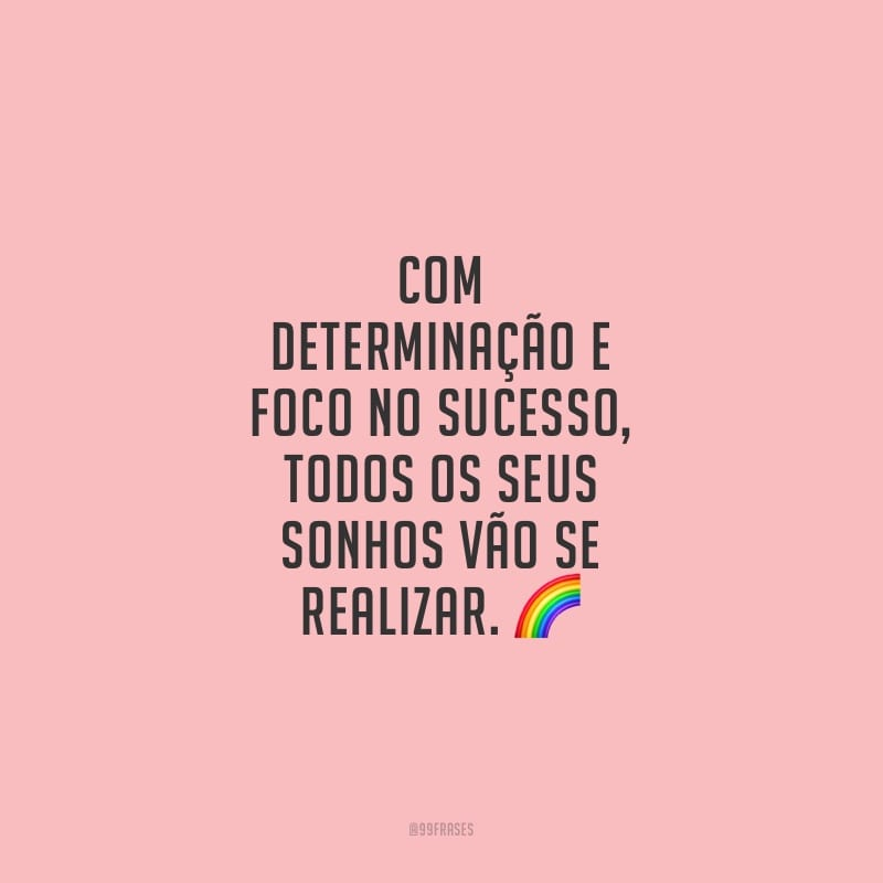 Com determinação e foco no sucesso, todos os seus sonhos vão se realizar.