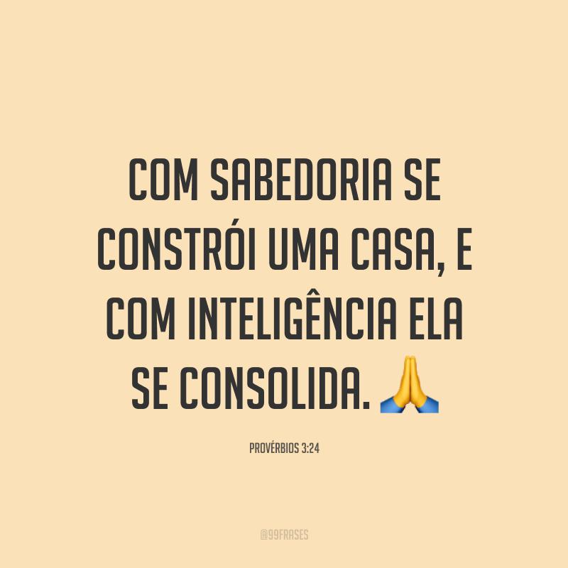 Com sabedoria se constrói uma casa, e com inteligência ela se consolida. 🙏