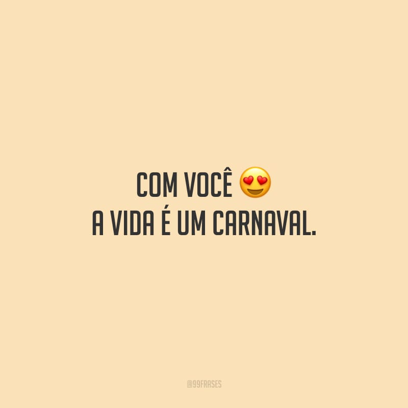 Com você a vida é um Carnaval.