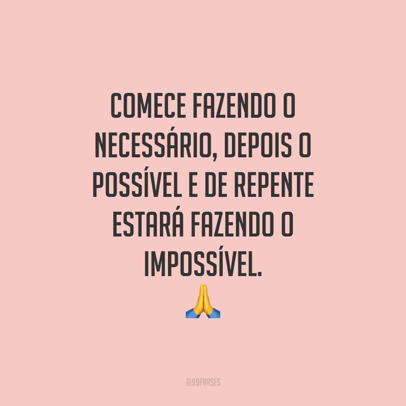 Comece fazendo o necessário, depois o possível e de repente estará fazendo o impossível.