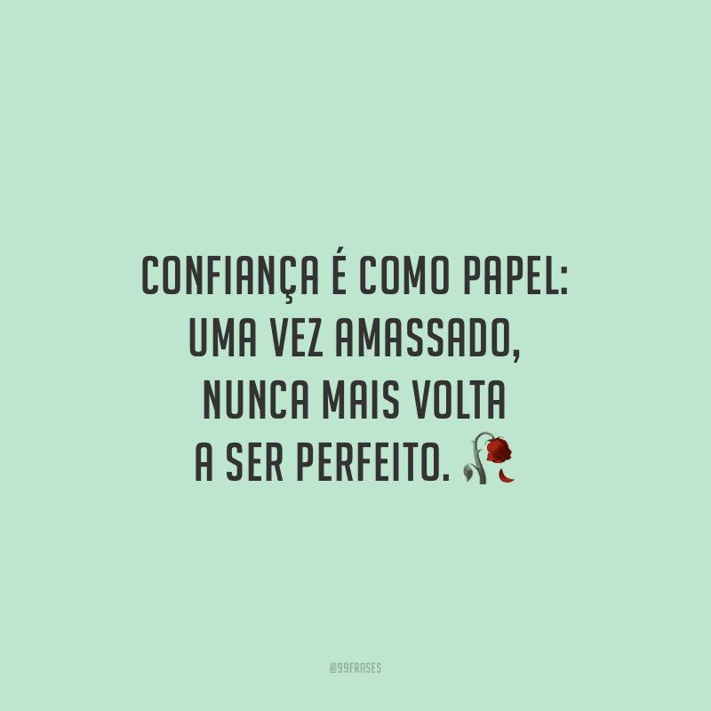 Confiança é como papel: uma vez amassado, nunca mais volta a ser perfeito.