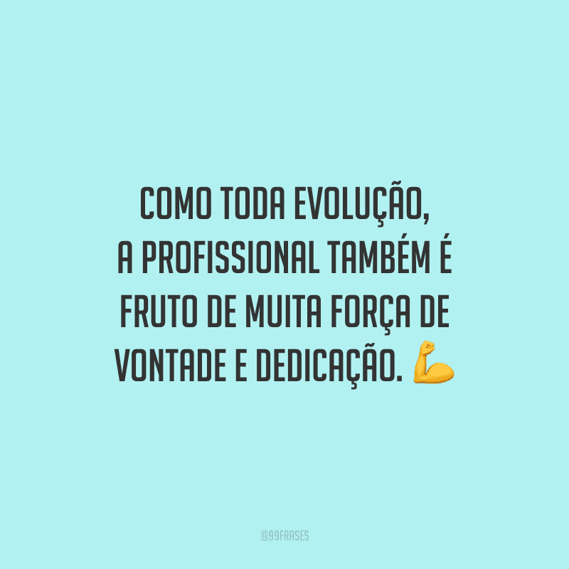 Como toda evolução, a profissional também é fruto de muita força de vontade e dedicação.