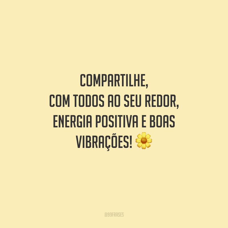 Compartilhe, com todos ao seu redor, energia positiva e boas vibrações!
