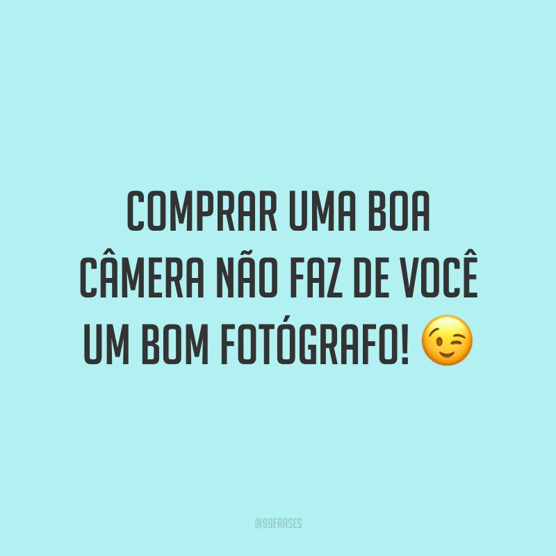 Comprar uma boa câmera não faz de você um bom fotógrafo! 😉