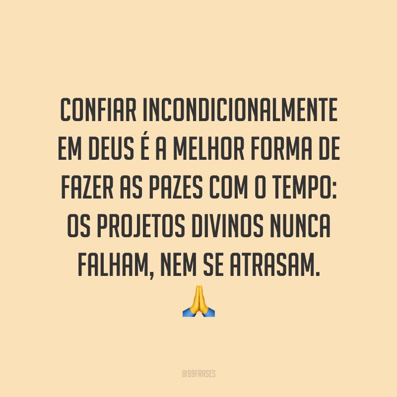 Confiar incondicionalmente em Deus é a melhor forma de fazer as pazes com o tempo: os projetos divinos nunca falham, nem se atrasam. 🙏