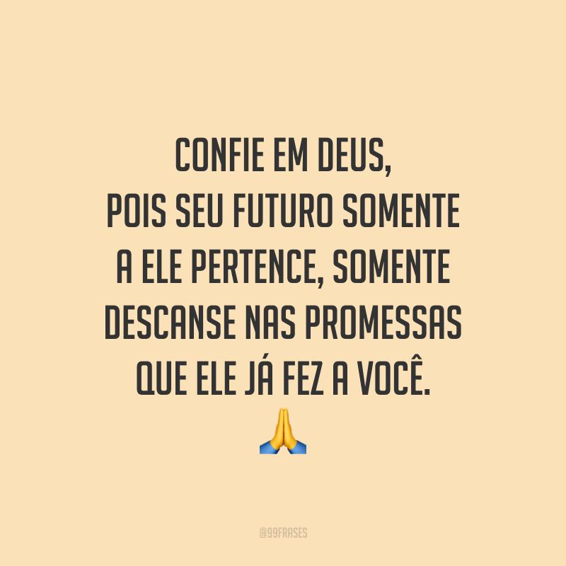 Confie em Deus, pois seu futuro somente a Ele pertence, somente descanse nas promessas que Ele já fez a você. 🙏