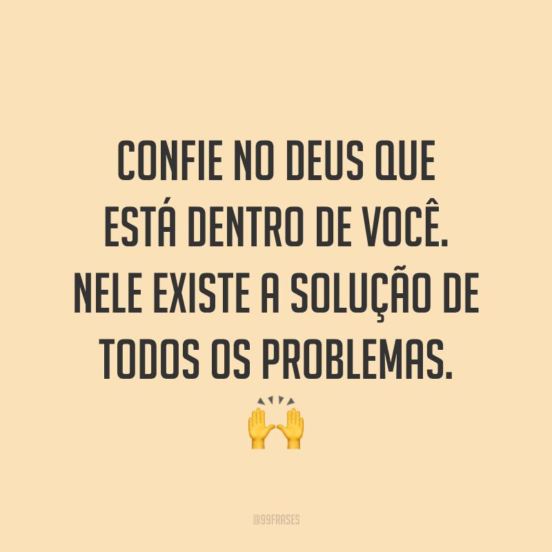 Confie no Deus que está dentro de você. Nele existe a solução de todos os problemas. ?