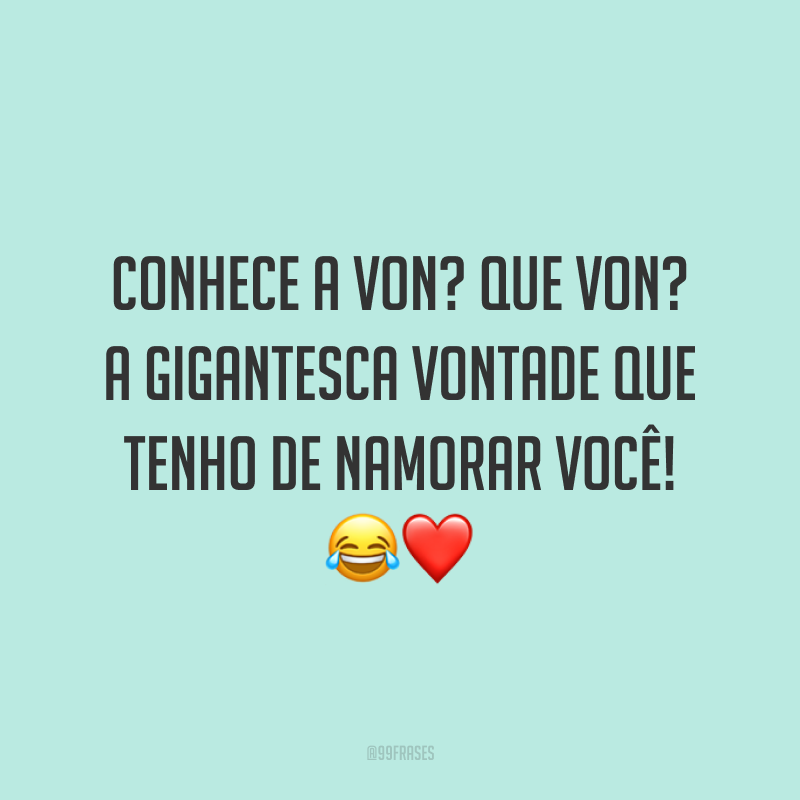 Conhece a Von? Que Von? A gigantesca vontade que tenho de namorar você! 😂❤️