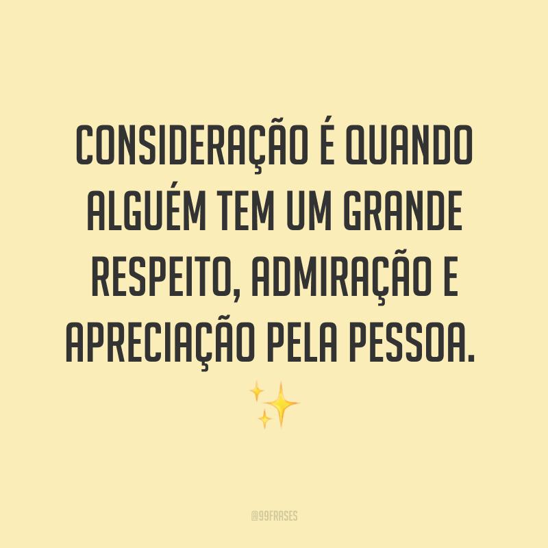 Consideração é quando alguém tem um grande respeito, admiração e apreciação pela pessoa. ✨