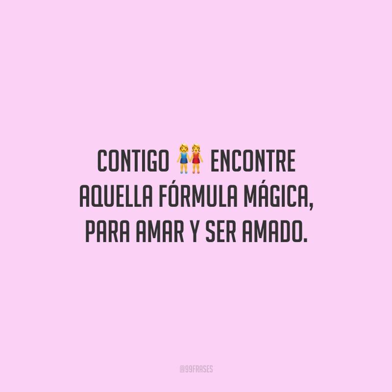 Contigo encontre aquella fórmula mágica, para amar y ser amado. (Com você encontrei aquela fórmula mágica, para amar e ser amado.)