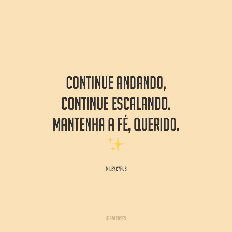 Continue andando, continue escalando. Mantenha a fé, querido.