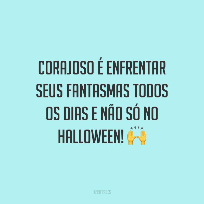 Corajoso é enfrentar seus fantasmas todos os dias e não só no Halloween! 🙌