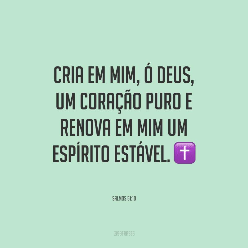 Cria em mim, ó Deus, um coração puro e renova em mim um espírito estável.