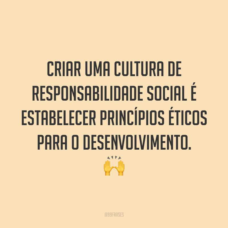 Criar uma cultura de responsabilidade social é estabelecer princípios éticos para o desenvolvimento. 🙌