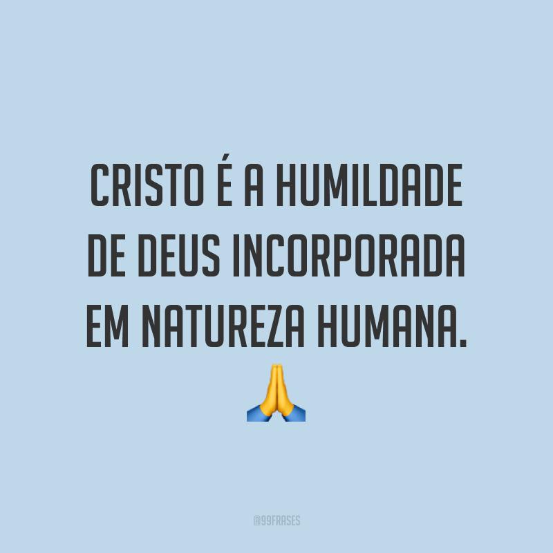 Cristo é a humildade de Deus incorporada em natureza humana. ?