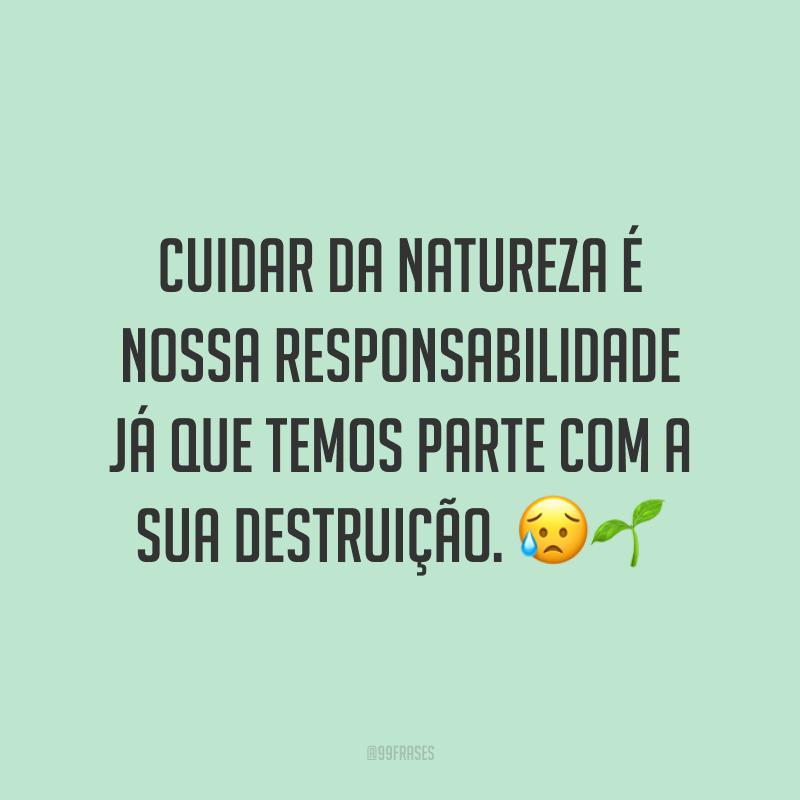 Cuidar da natureza é nossa responsabilidade já que temos parte com a sua destruição. 😥🌱