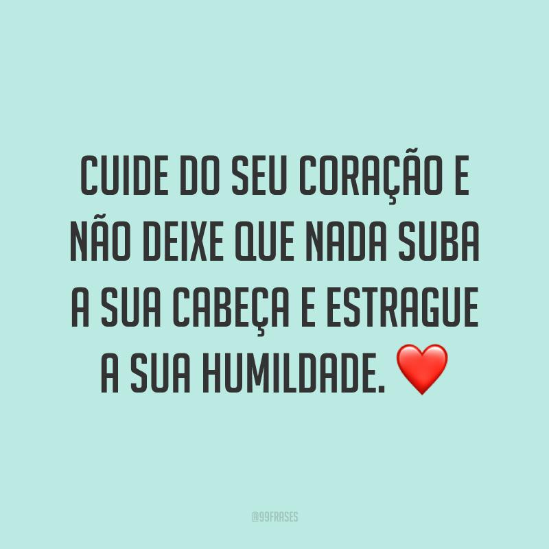 Cuide do seu coração e não deixe que nada suba a sua cabeça e estrague a sua humildade. ❤