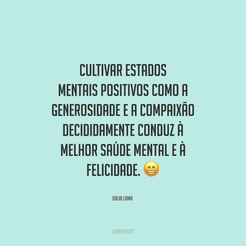 Cultivar estados mentais positivos como a generosidade e a compaixão decididamente conduz à melhor saúde mental e à felicidade.