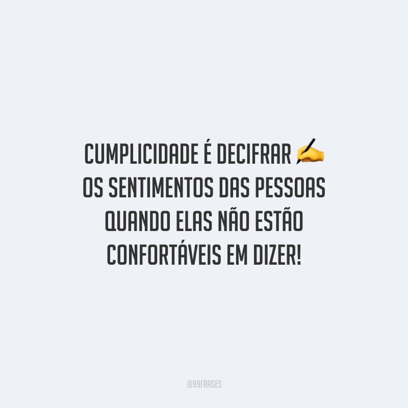 Cumplicidade é decifrar os sentimentos das pessoas quando elas não estão confortáveis em dizer!