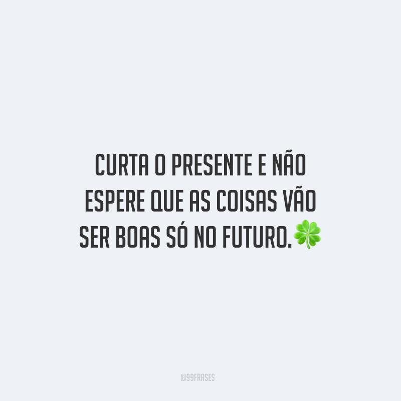 Curta o presente e não espere que as coisas vão ser boas só no futuro.
