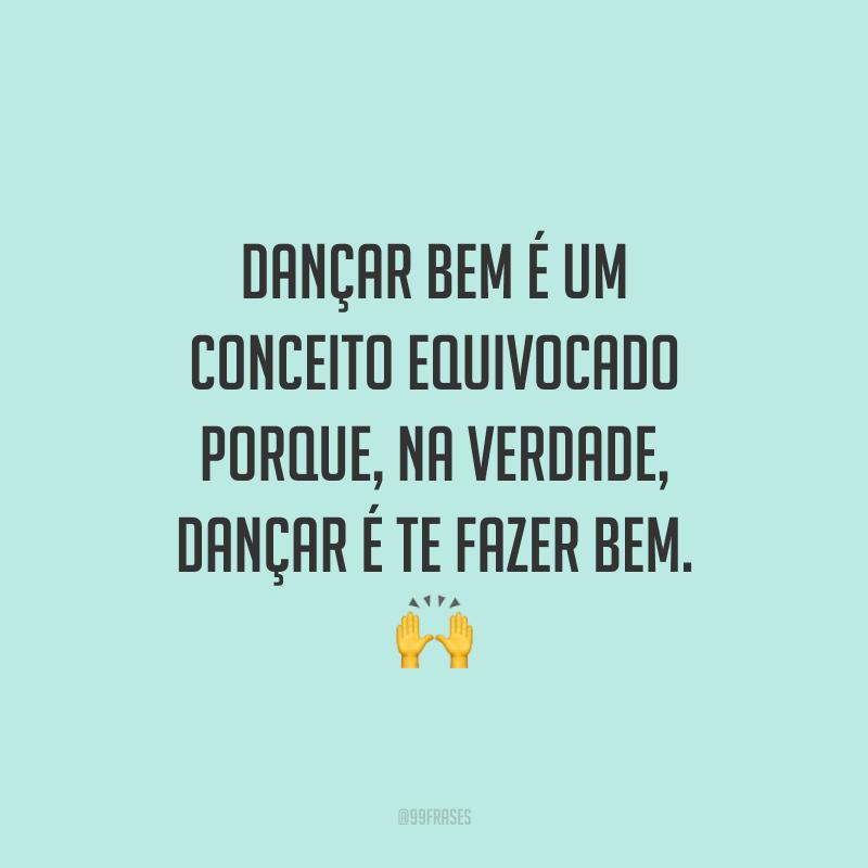 Dançar bem é um conceito equivocado porque, na verdade, dançar é te fazer bem. 🙌