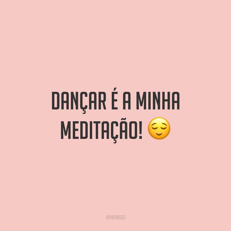 Dançar é a minha meditação! 😌