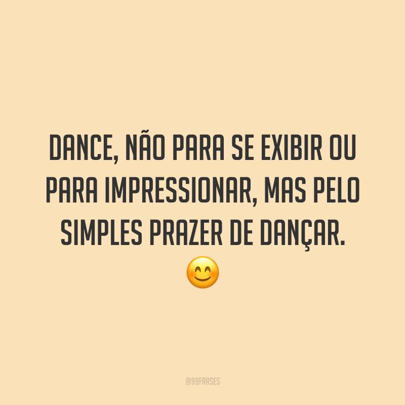 Dance, não para se exibir ou para impressionar, mas pelo simples prazer de dançar. 😊