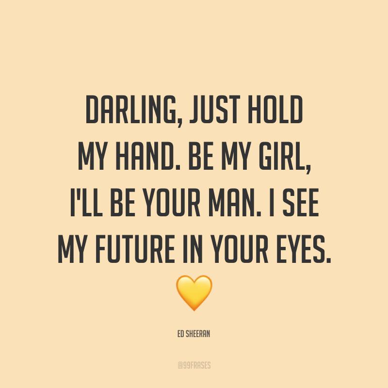 Darling, just hold my hand. Be my girl, I'll be your man. I see my future in your eyes. ? (Amor, apenas segure minha mão. Seja minha garota, eu serei seu homem. Eu vejo meu futuro em seus olhos.)