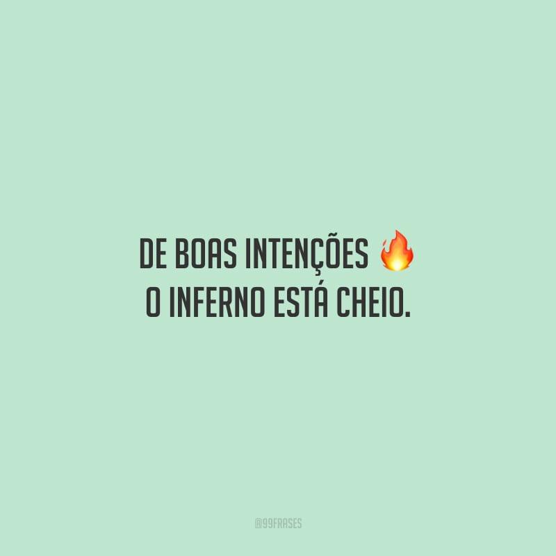 De boas intenções o inferno está cheio.
