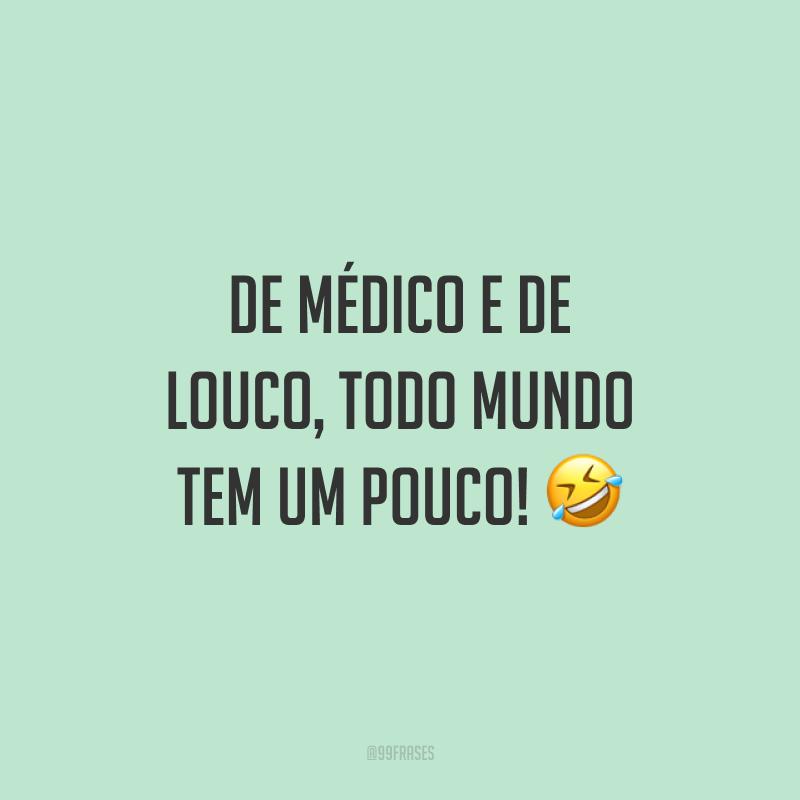 De médico e de louco, todo mundo tem um pouco! 🤣