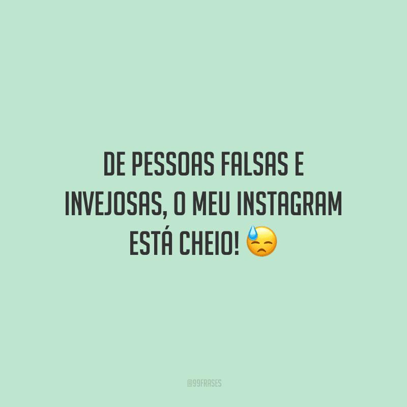 De pessoas falsas e invejosas, o meu Instagram está cheio!