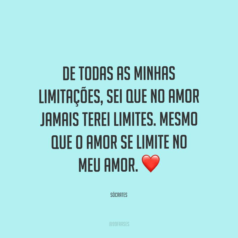 De todas as minhas limitações, sei que no amor jamais terei limites. Mesmo que o amor se limite no meu amor.