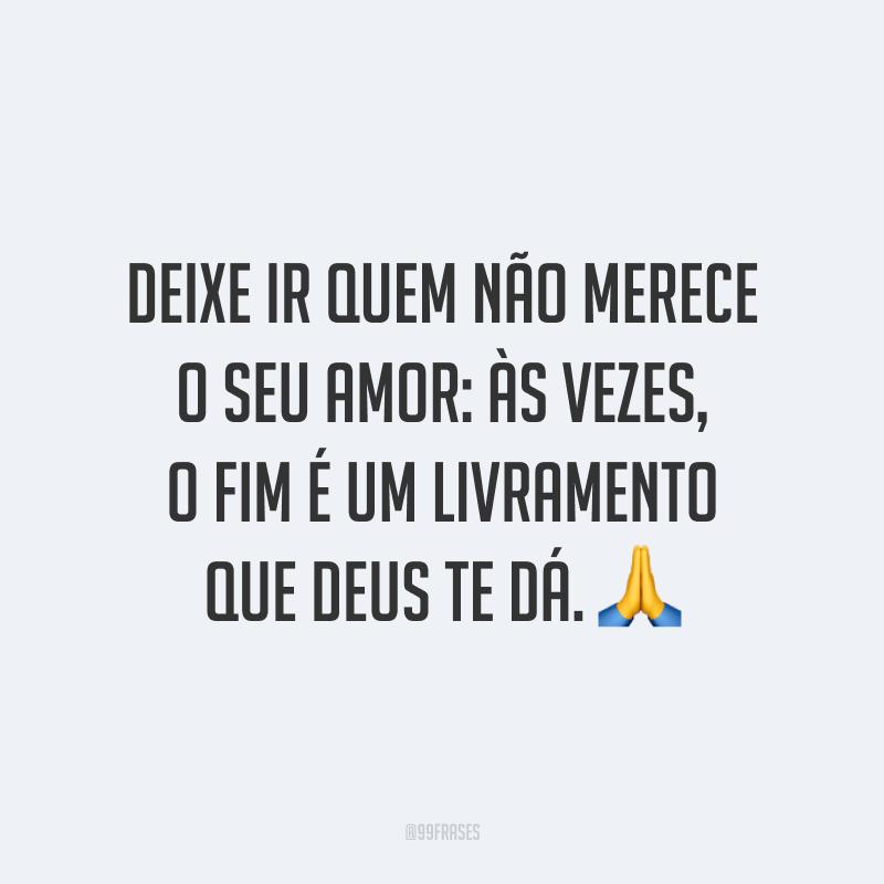 Deixe ir quem não merece o seu amor: às vezes, o fim é um livramento que Deus te dá. 🙏