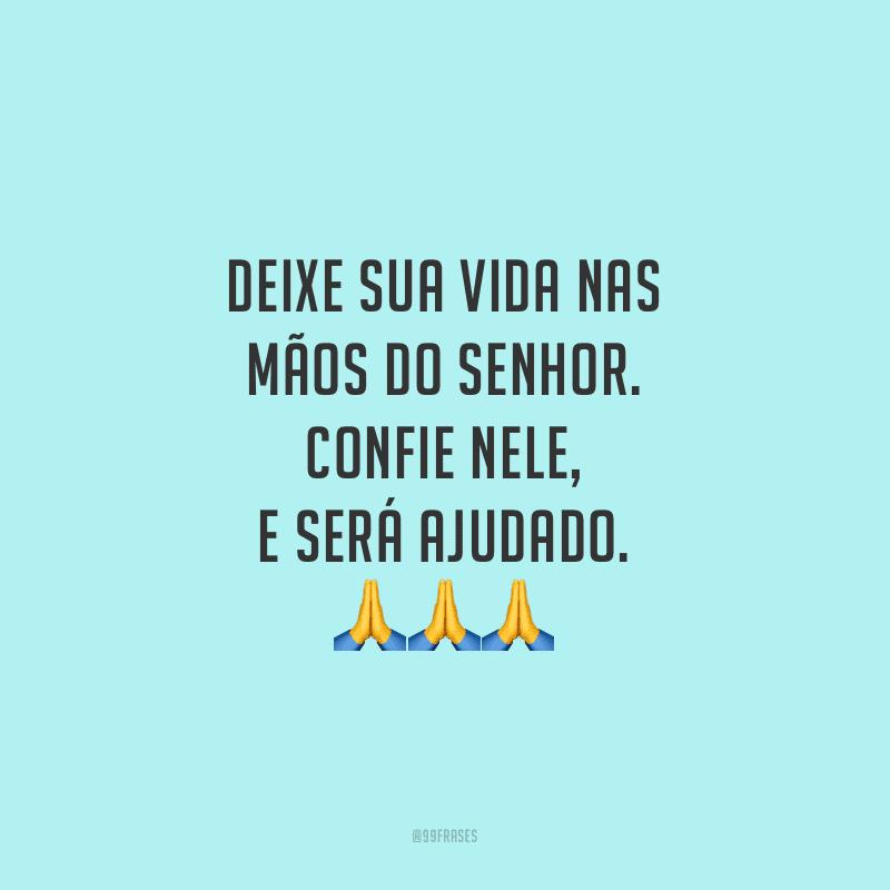 Deixe sua vida nas mãos do Senhor. Confie Nele, e será ajudado.