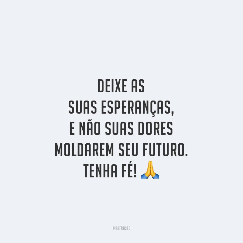 Deixe as suas esperanças, e não suas dores moldarem seu futuro. Tenha fé!