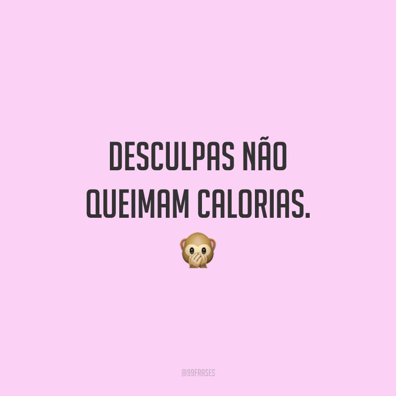Desculpas não queimam calorias. 🙊