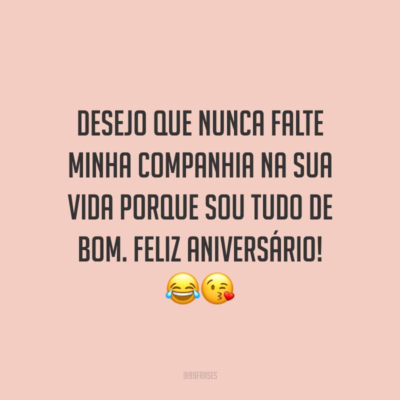 Desejo que nunca falte minha companhia na sua vida porque sou tudo de bom. Feliz aniversário! 😂😘