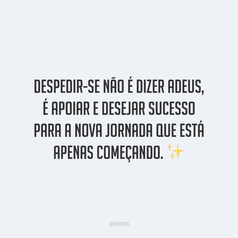 Despedir-se não é dizer adeus, é apoiar e desejar sucesso para a nova jornada que está apenas começando.