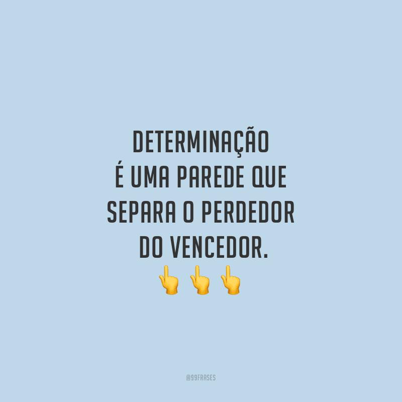 Determinação é uma parede que separa o perdedor do vencedor.