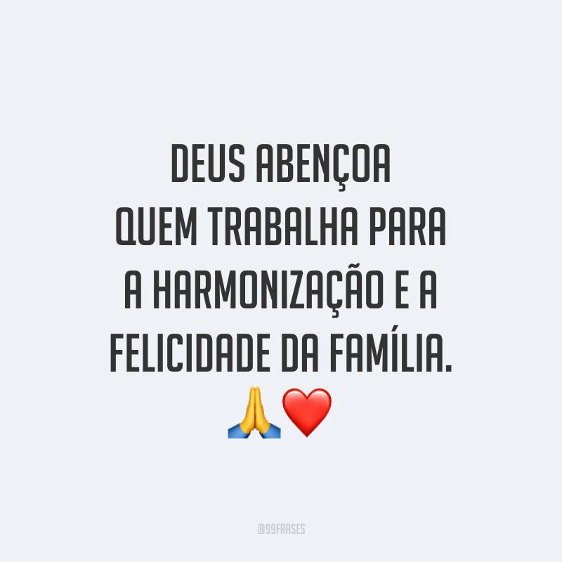 Deus abençoa quem trabalha para a harmonização e a felicidade da família. 🙏❤️