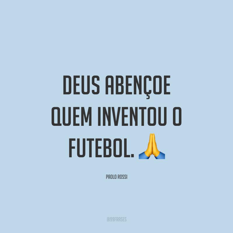 Deus abençoe quem inventou o futebol. ?