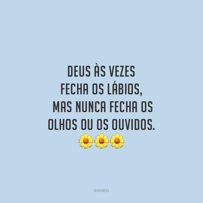 Deus às vezes fecha os lábios, mas nunca fecha os olhos ou os ouvidos.