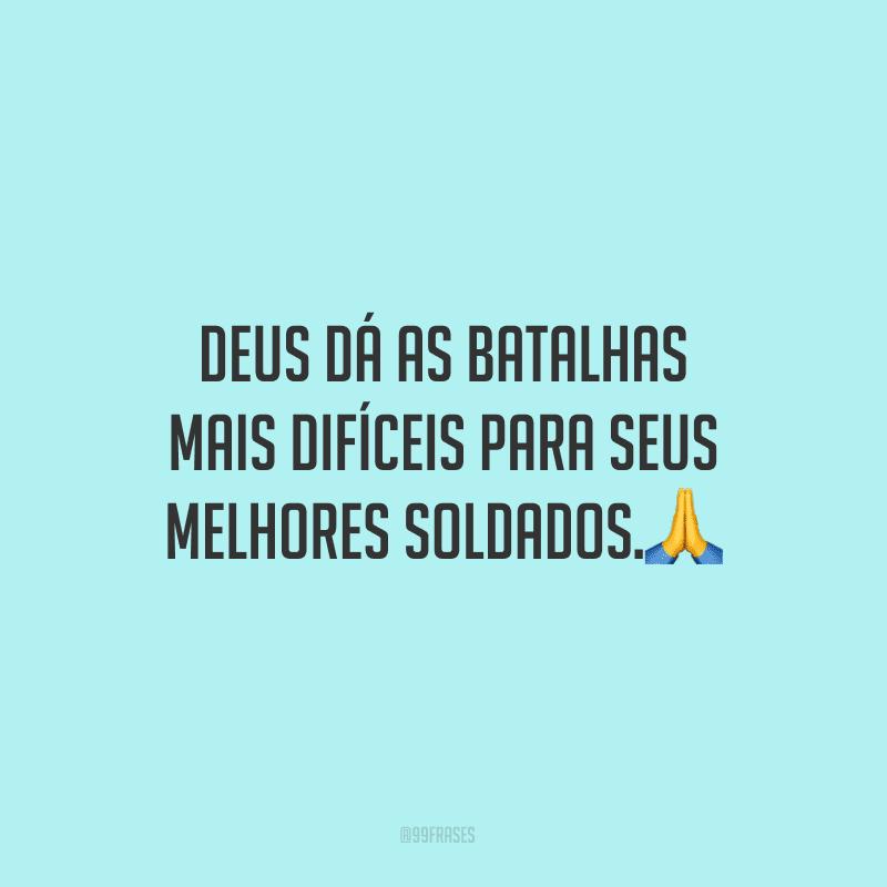 Deus dá as batalhas mais difíceis para seus melhores soldados.