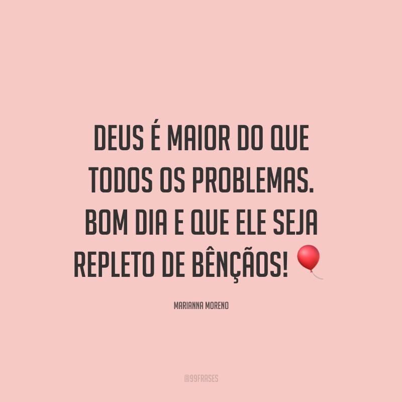Deus é maior do que todos os problemas. Bom dia e que ele seja repleto de bênçãos! 🎈