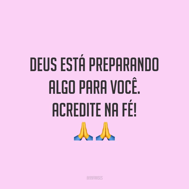 Deus está preparando algo para você. Acredite na fé! ??