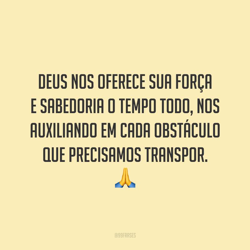 Deus nos oferece sua força e sabedoria o tempo todo, nos auxiliando em cada obstáculo que precisamos transpor. 🙏