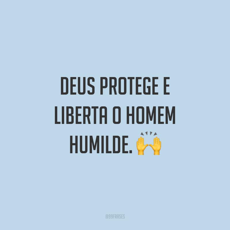 Deus protege e liberta o homem humilde. ?